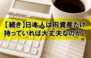 【続き】日本人は円資産だけ持っていれば大丈夫なのか?